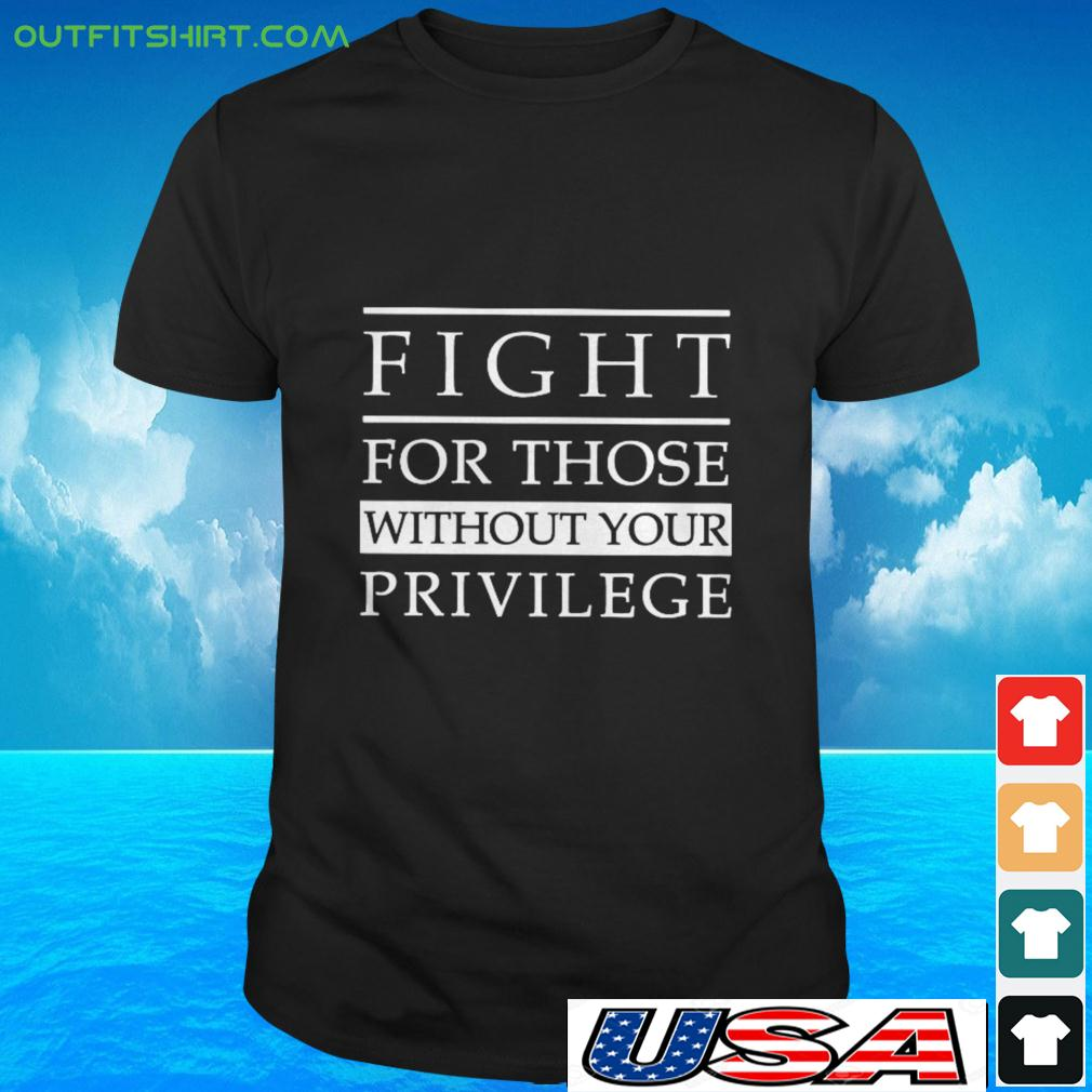 Fight for those without your privilege t-shirt