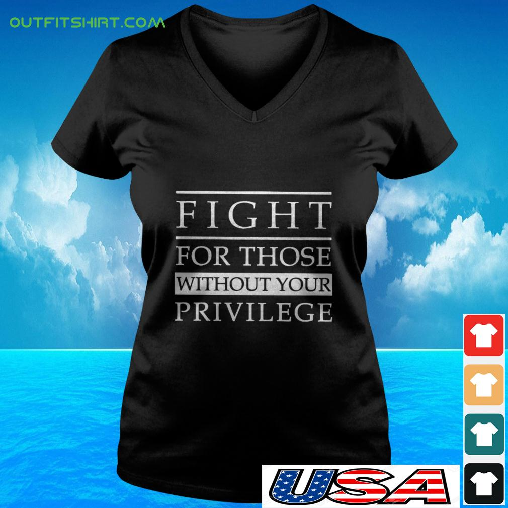Fight for those without your privilege v-neck t-shirt
