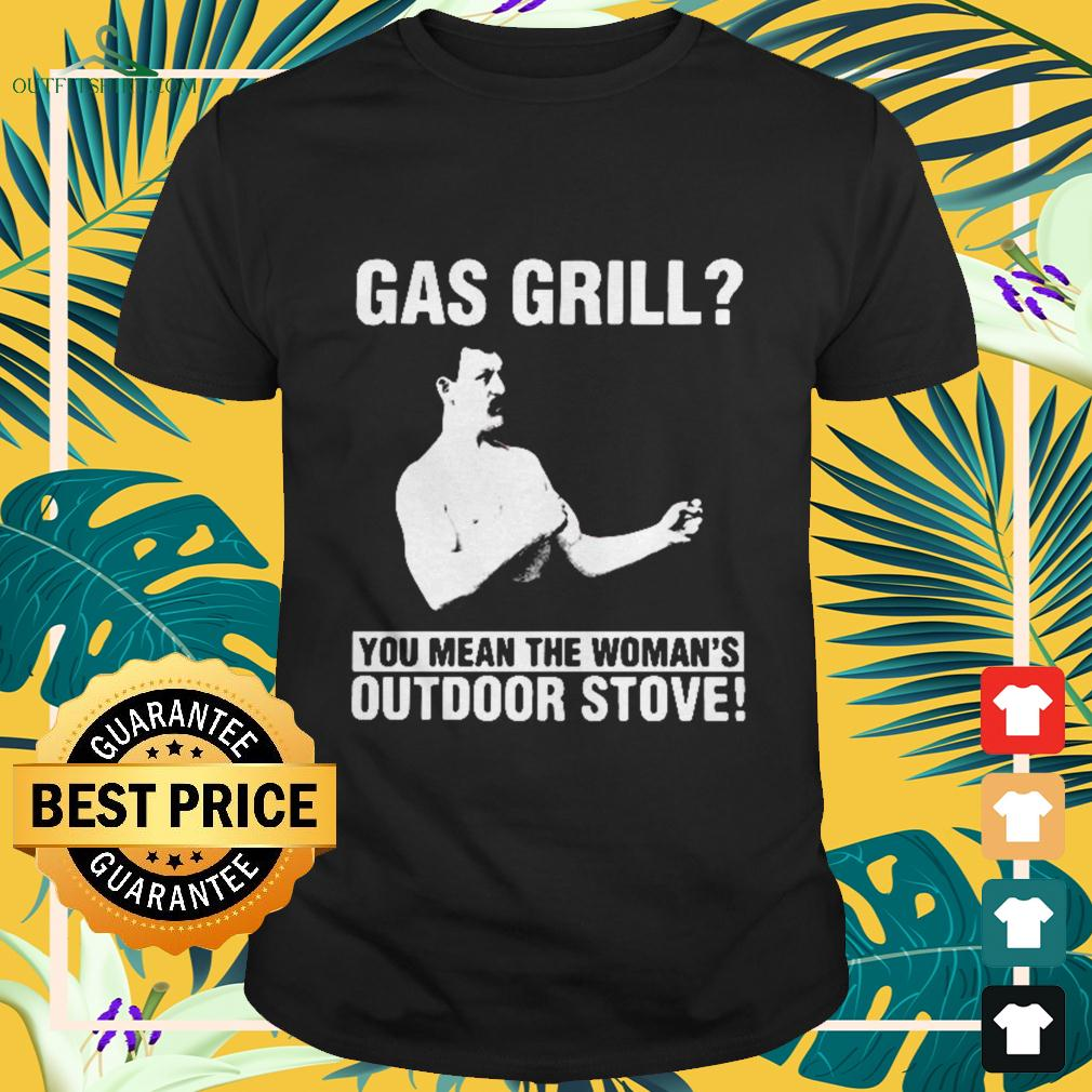 Gas Grill you mean the woman's outdoor stove t-shirt