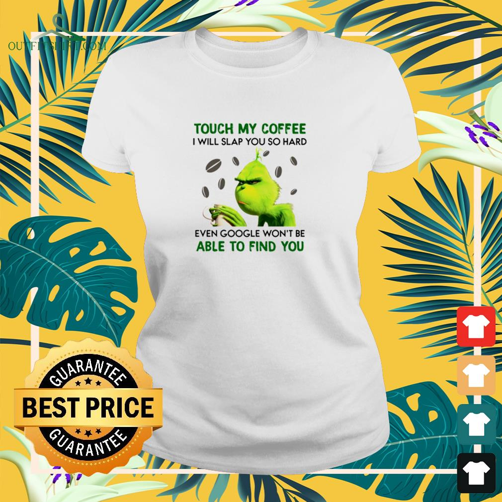 Grinch touch my coffee I will slap you so hard ladies-tee