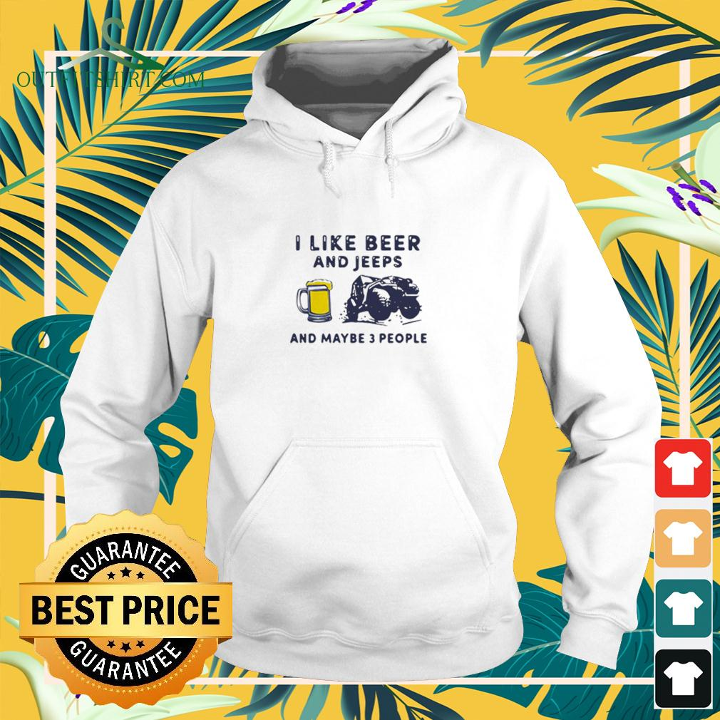 I Like Beer And Jeeps Any Maybe 3 People hoodie