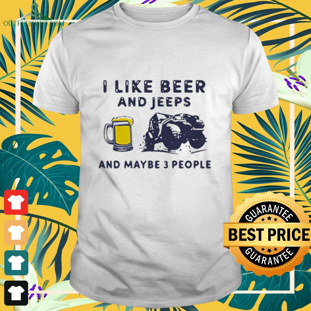 I Like Beer And Jeeps Any Maybe 3 People t-shirt