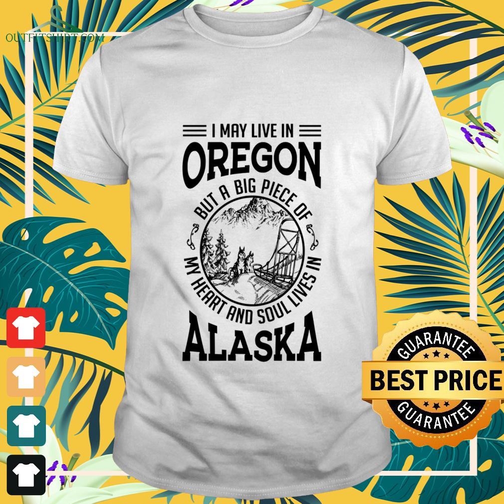 I may live in Oregon but a big piece of my heart and soul lives in Alaska t-shirt