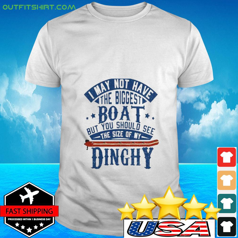 I may not have the biggest boat but you should see the size of my Dinghy t-shirt