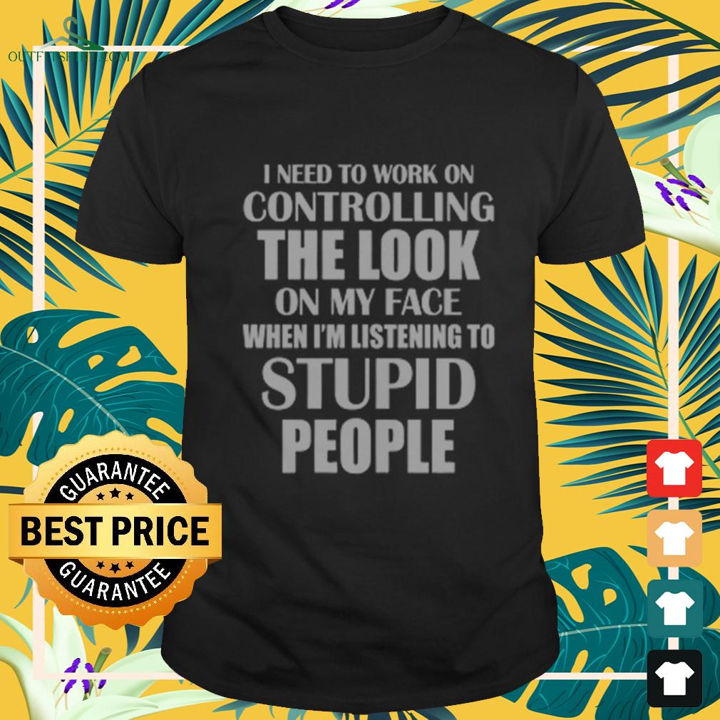 I need to work on controlling the look on my face when I'm listening to stupid people t-shirt