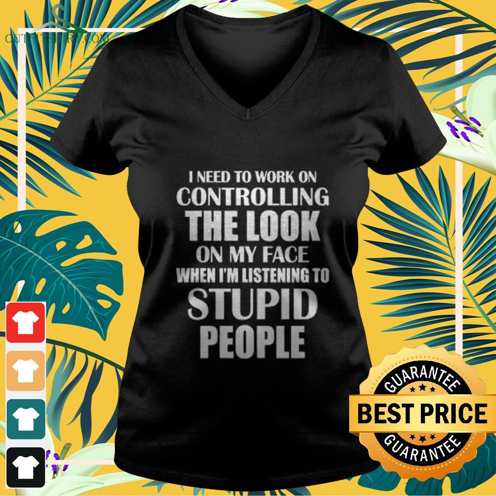 I need to work on controlling the look on my face when I'm listening to stupid people v-neck t-shirt