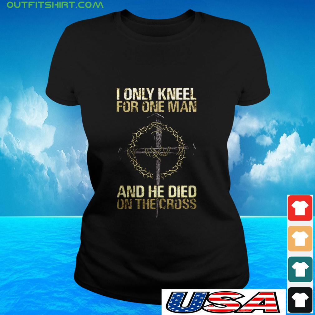 I only kneel for one man and he died on the cross ladies-tee