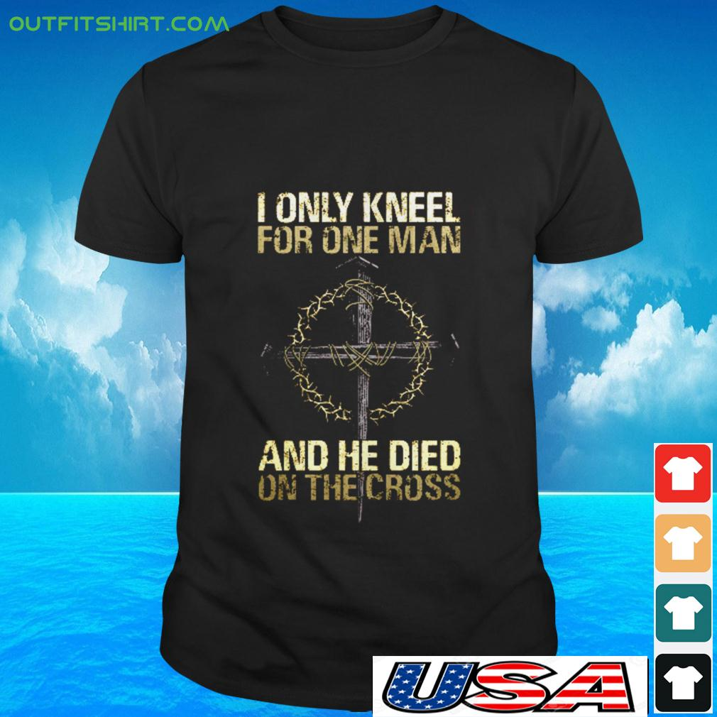 I only kneel for one man and he died on the cross t-shirt