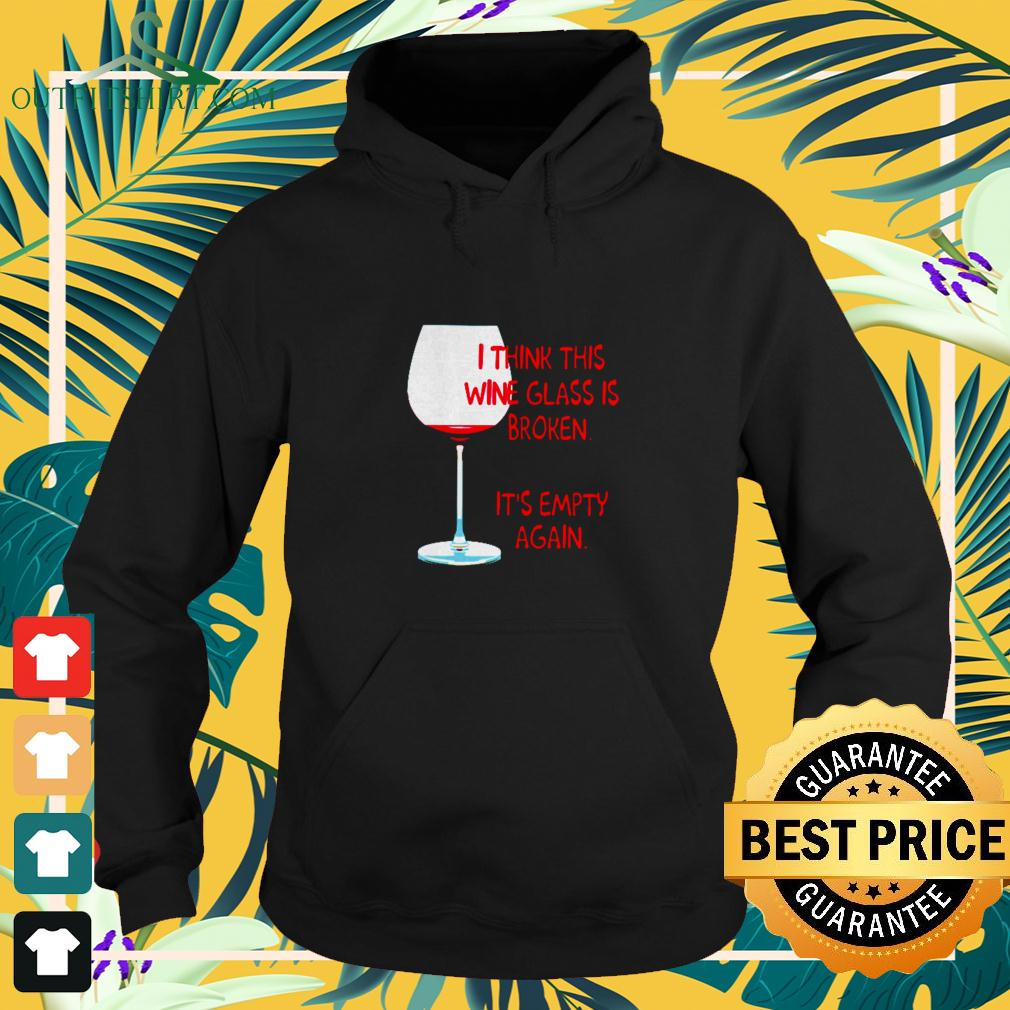 I think this wine glass is broken it's empty again hoodie