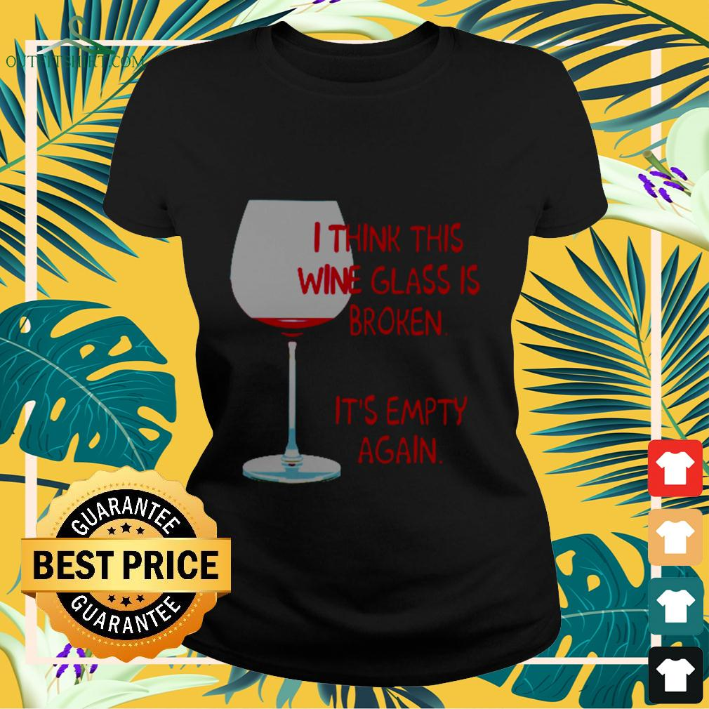 I think this wine glass is broken it's empty again ladies-tee