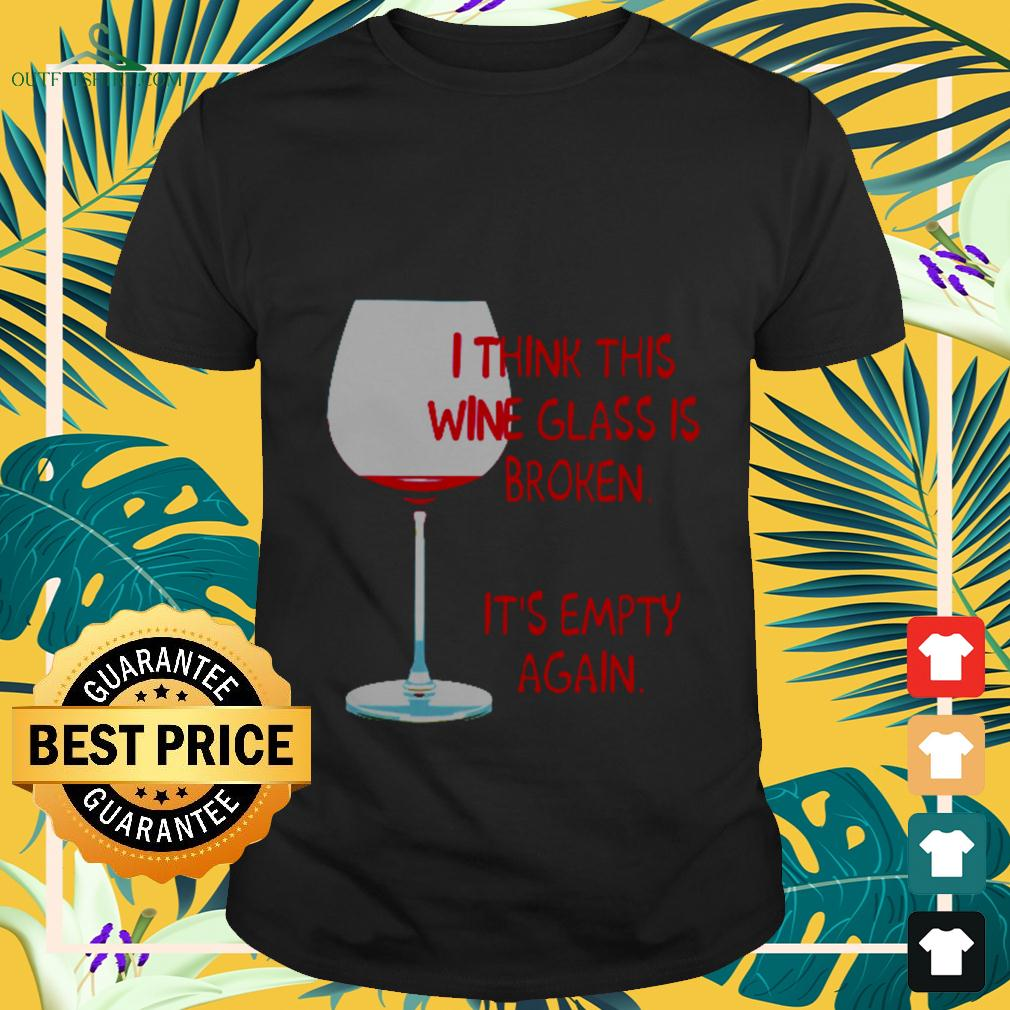 I think this wine glass is broken it's empty again t-shirt