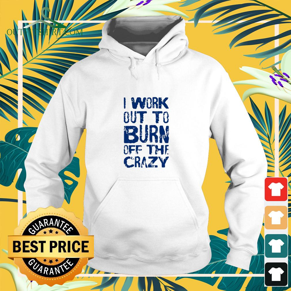 I Work Out To Burn Off The Crazy hoodie