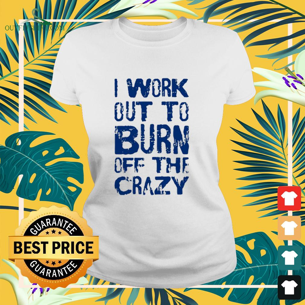 I Work Out To Burn Off The Crazy ladies-tee