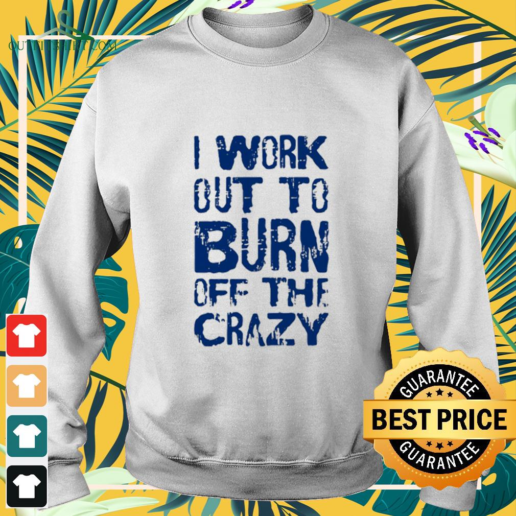I Work Out To Burn Off The Crazy sweater