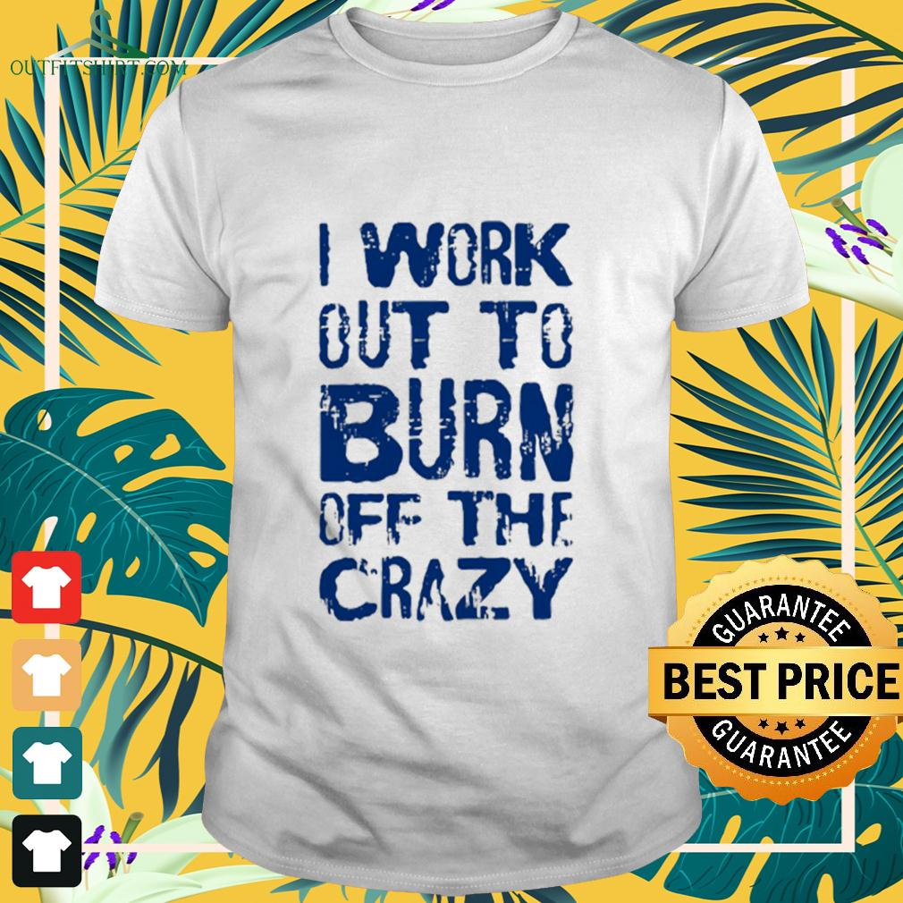 I Work Out To Burn Off The Crazy t-shirt