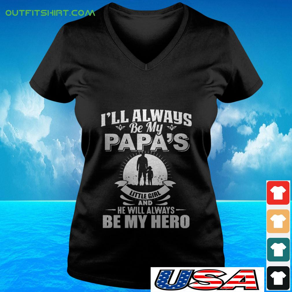 I'll always be my papa's little girl and he will always be my hero v-neck t-shirt