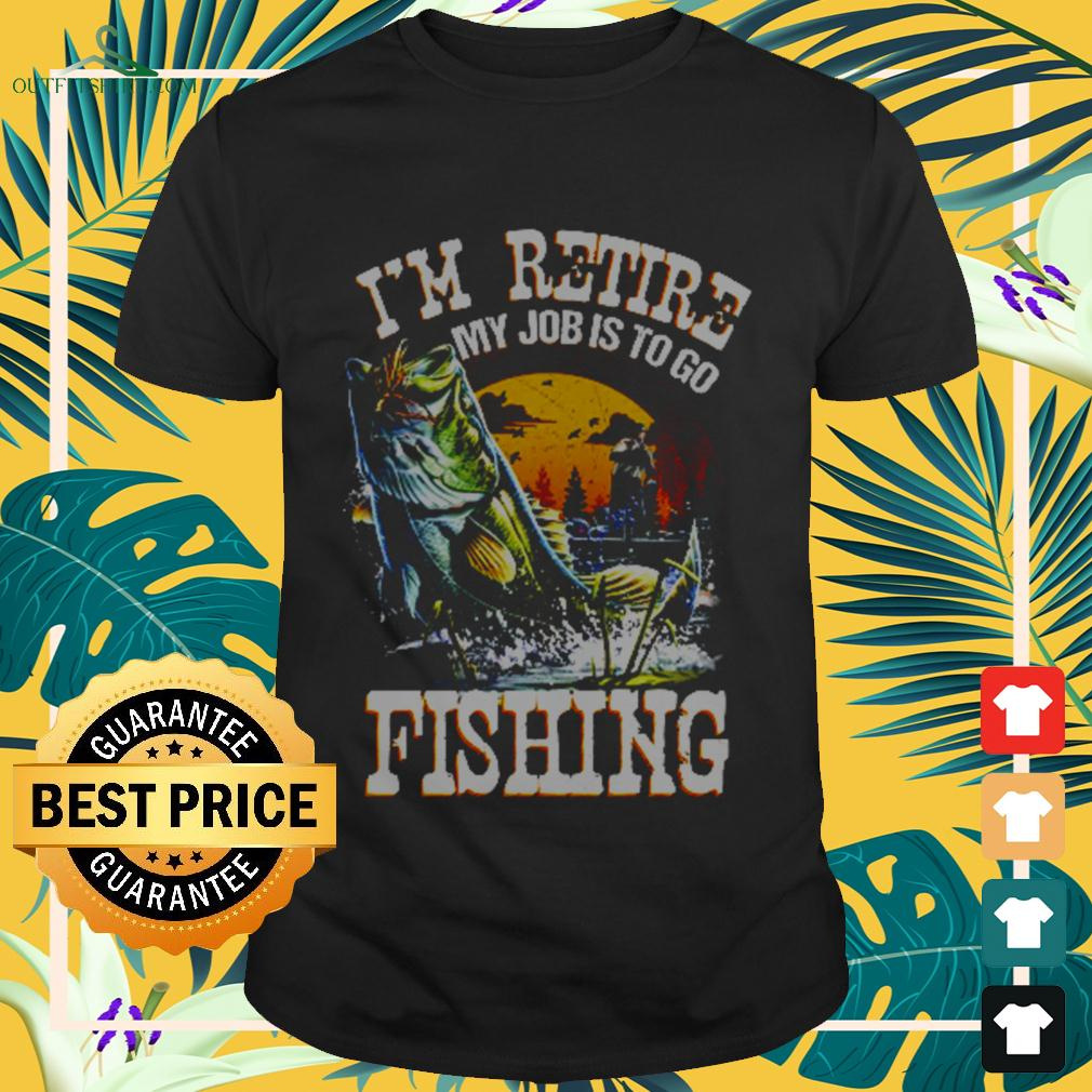 I'm retire my job is to go fishing t-shirt