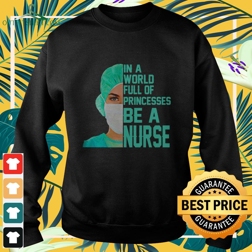 In a world full of princesses be a nurse sweater