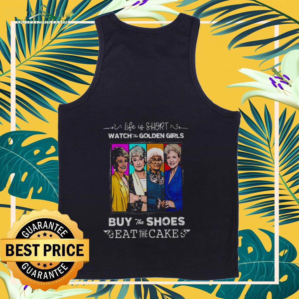 Life is short watch the Golden Girls buy the shoes eat the cake  tanktop