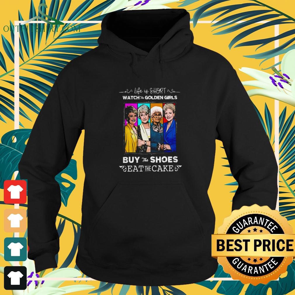 Life is short watch the Golden Girls buy the shoes eat the cake hoodie