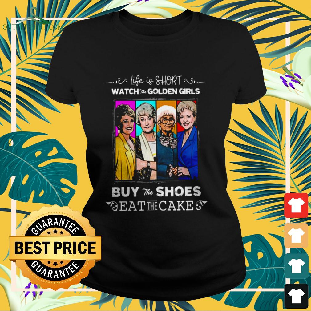 Life is short watch the Golden Girls buy the shoes eat the cake  ladies-tee