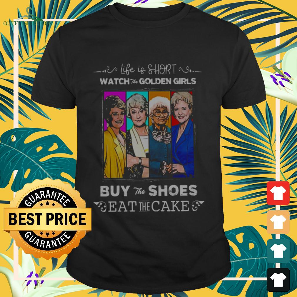 Life is short watch the Golden Girls buy the shoes eat the cake t-shirt