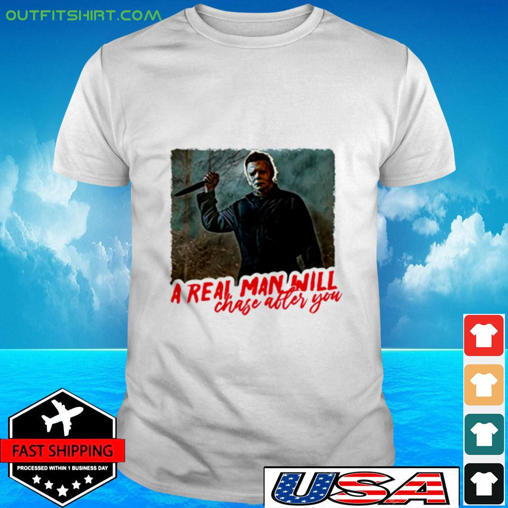 Michael Myers a real man will chase after you t-shirt