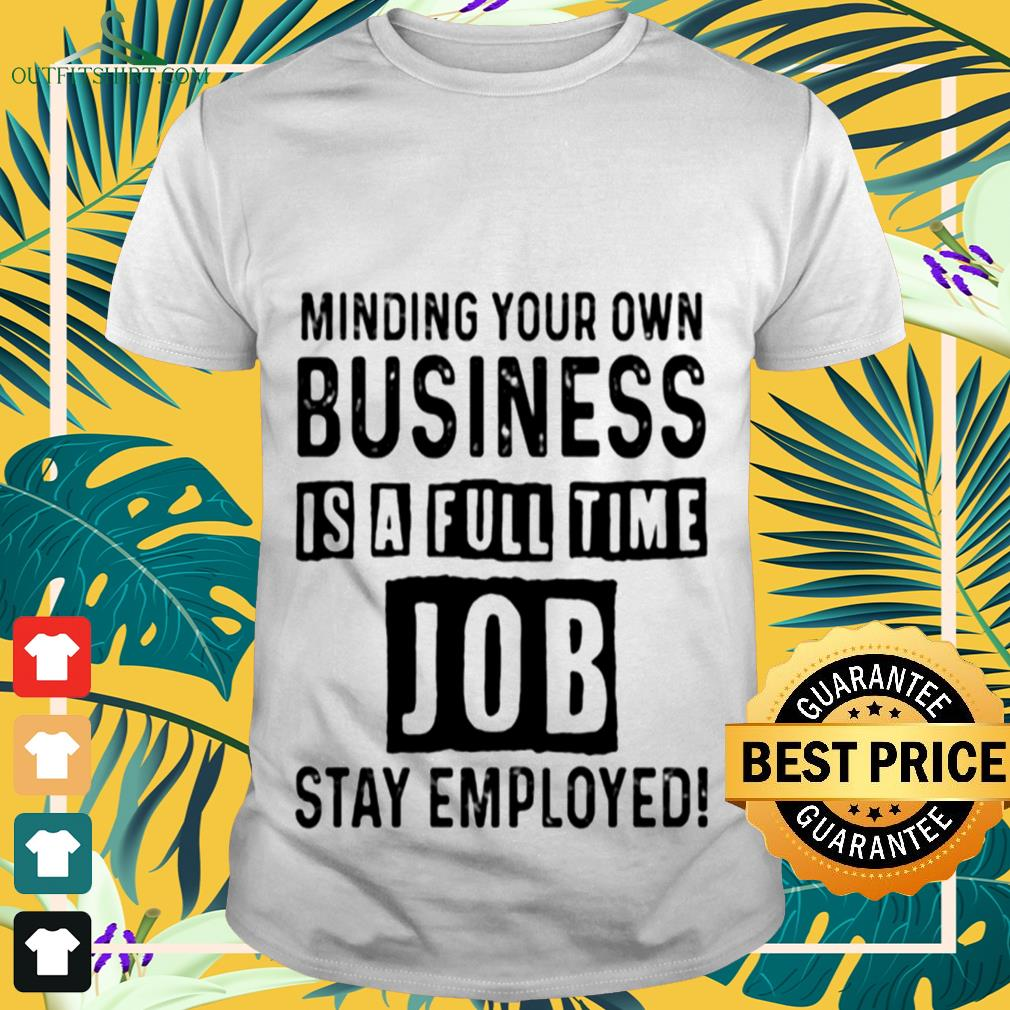Minding your own business is a full time job stay employed shirt