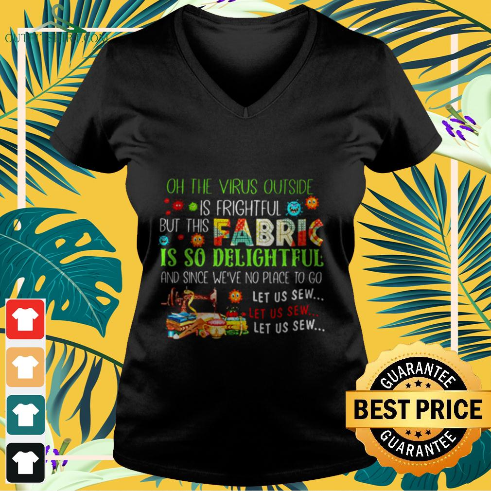 Oh The Virus Outside Is Frightful But This Fabric Is So Delightful And Since We're No Place To Go v-neck t-shirt