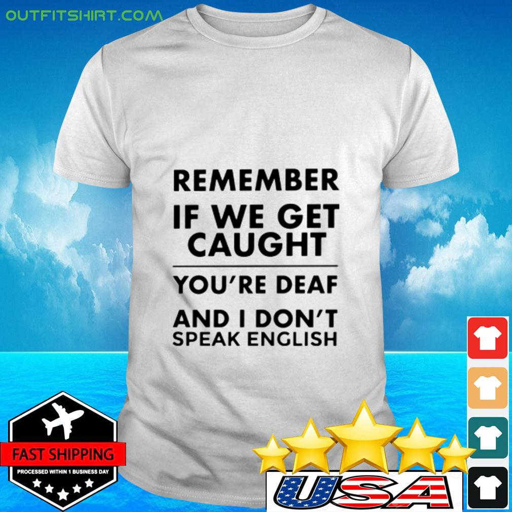 Remember if we get caught t-shirt