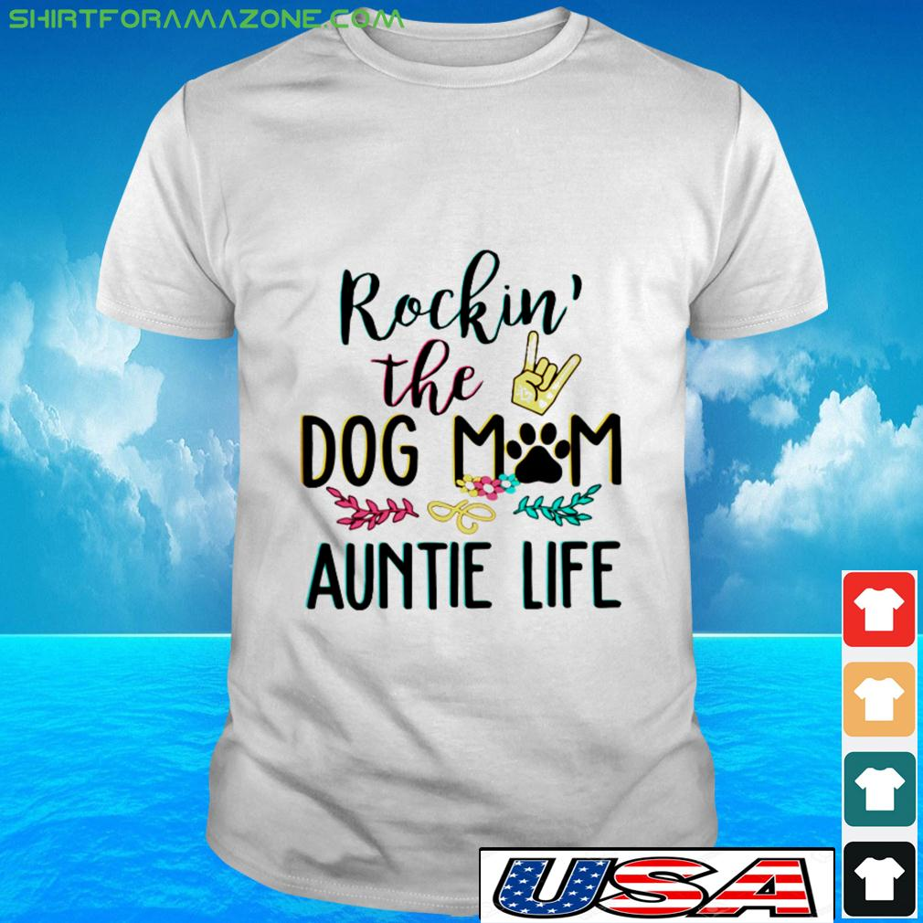 Rockin the dog mom and auntie life t-shirt