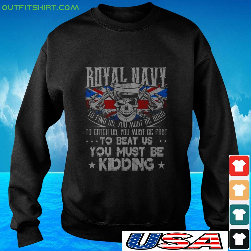 Royal Navy to find us you must be good to catch us you must be fast to beat us sweater