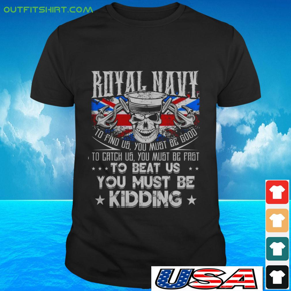 Royal Navy to find us you must be good to catch us you must be fast to beat us t-shirt