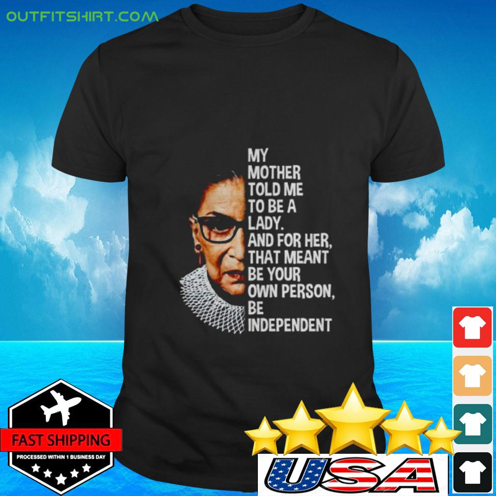Ruth Bader Ginsburg my mother told me to be a lady and for her that meant be your own t-shirt