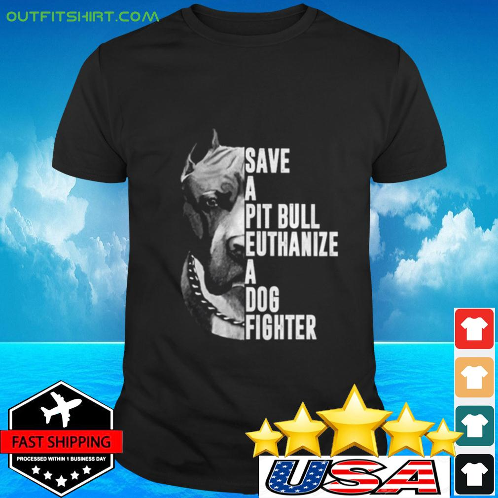 Save a Pit Bull euthanize a dog fighter t-shirt