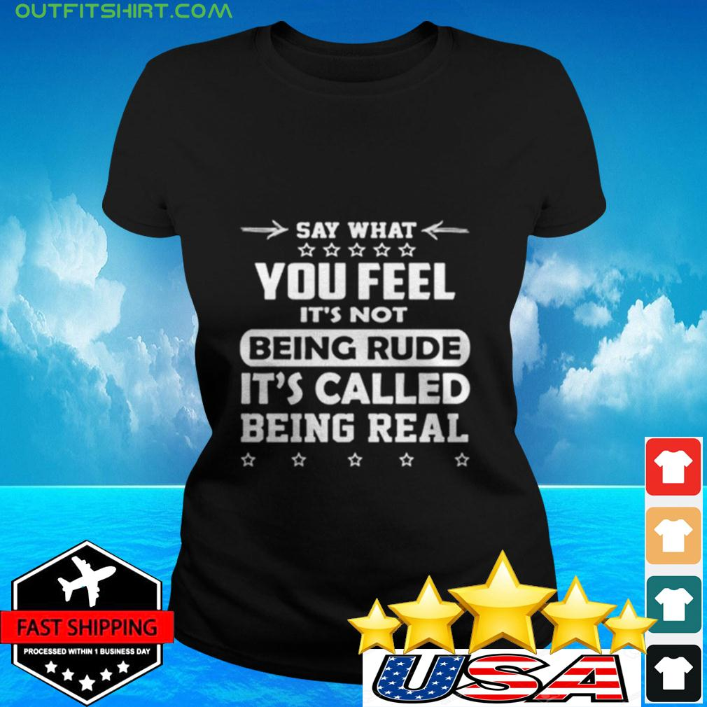 Say what you feel it's not being rude it's called being real ladies-tee