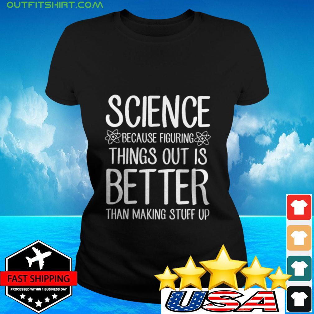 Science Because Figuring Things Out Is Better Than Making Stuff Up ladies-tee