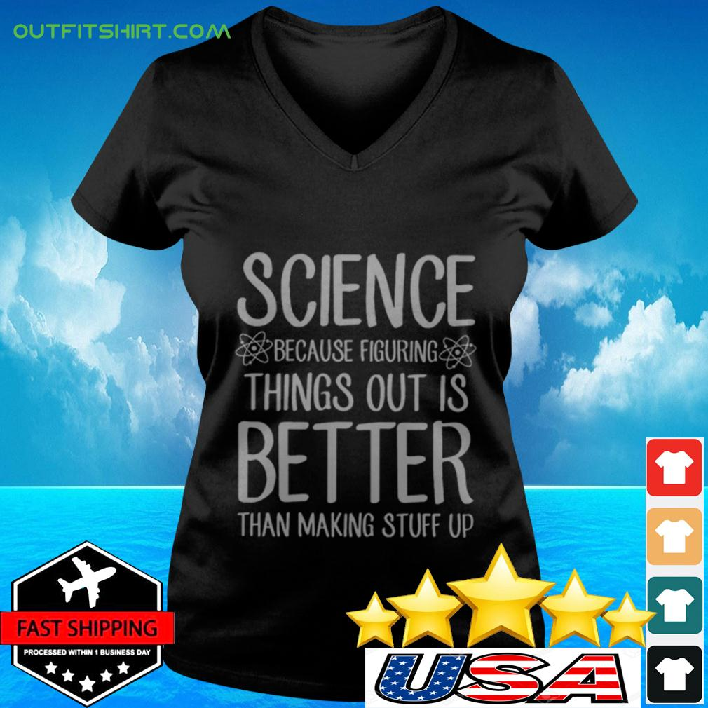 Science Because Figuring Things Out Is Better Than Making Stuff Up v-neck t-shirt