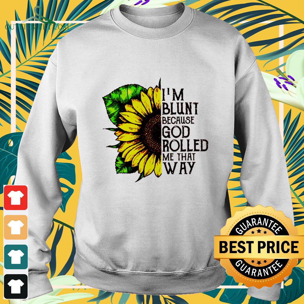 Sunflower I'm blunt because God rolled me that way sweater