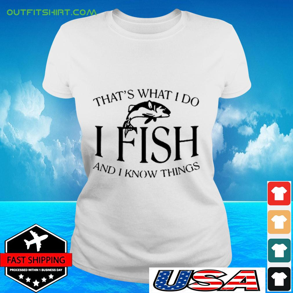 That's What I Do I fish and I know things ladies-tee