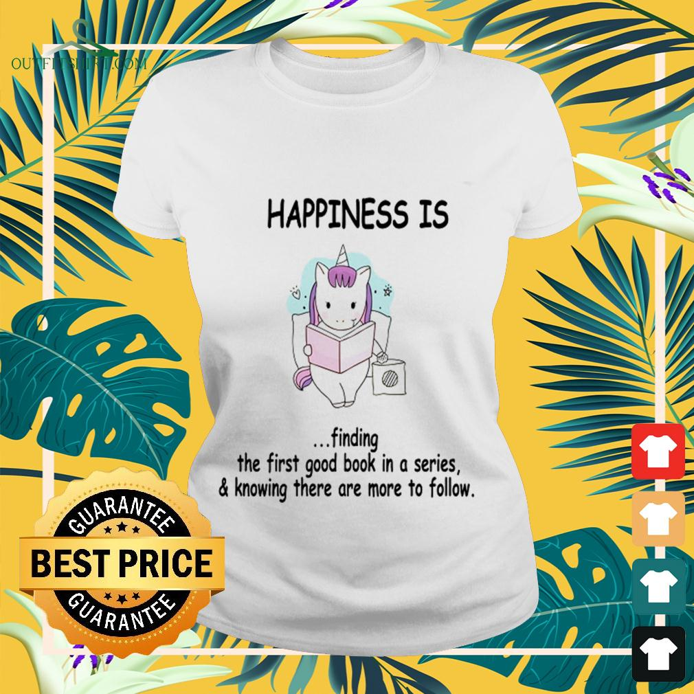 Unicorn happiness is finding the first good book in a series and knowing there are more to follow ladies-tee
