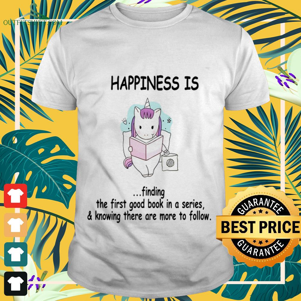 Unicorn happiness is finding the first good book in a series and knowing there are more to follow t-shirt