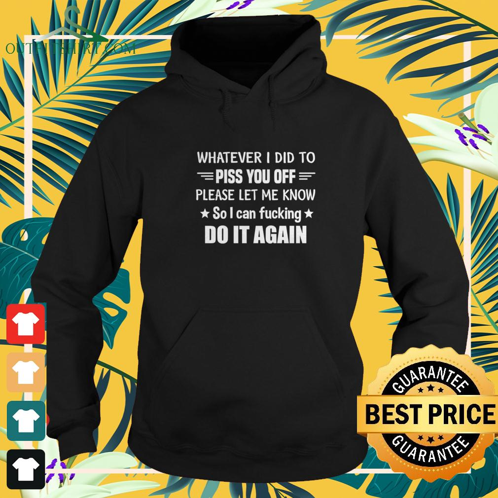 Whatever I did to piss you off please let me know so I can fucking do it again hoodie