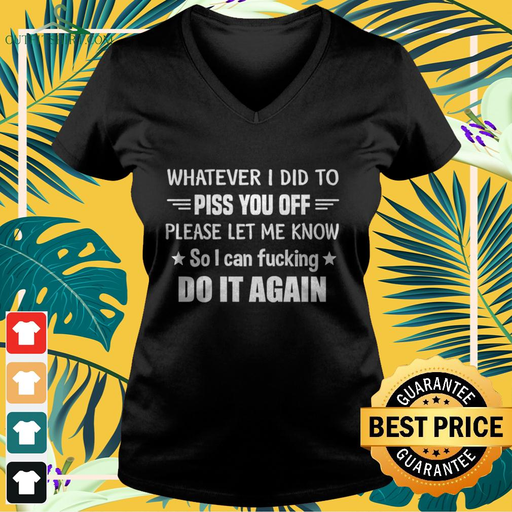 Whatever I did to piss you off please let me know so I can fucking do it again v-neck t-shirt