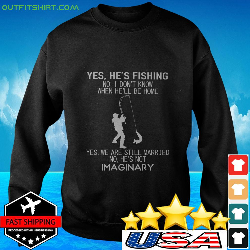 Yes he's fishing no I don't know when he'll be home yes we are still married sweater