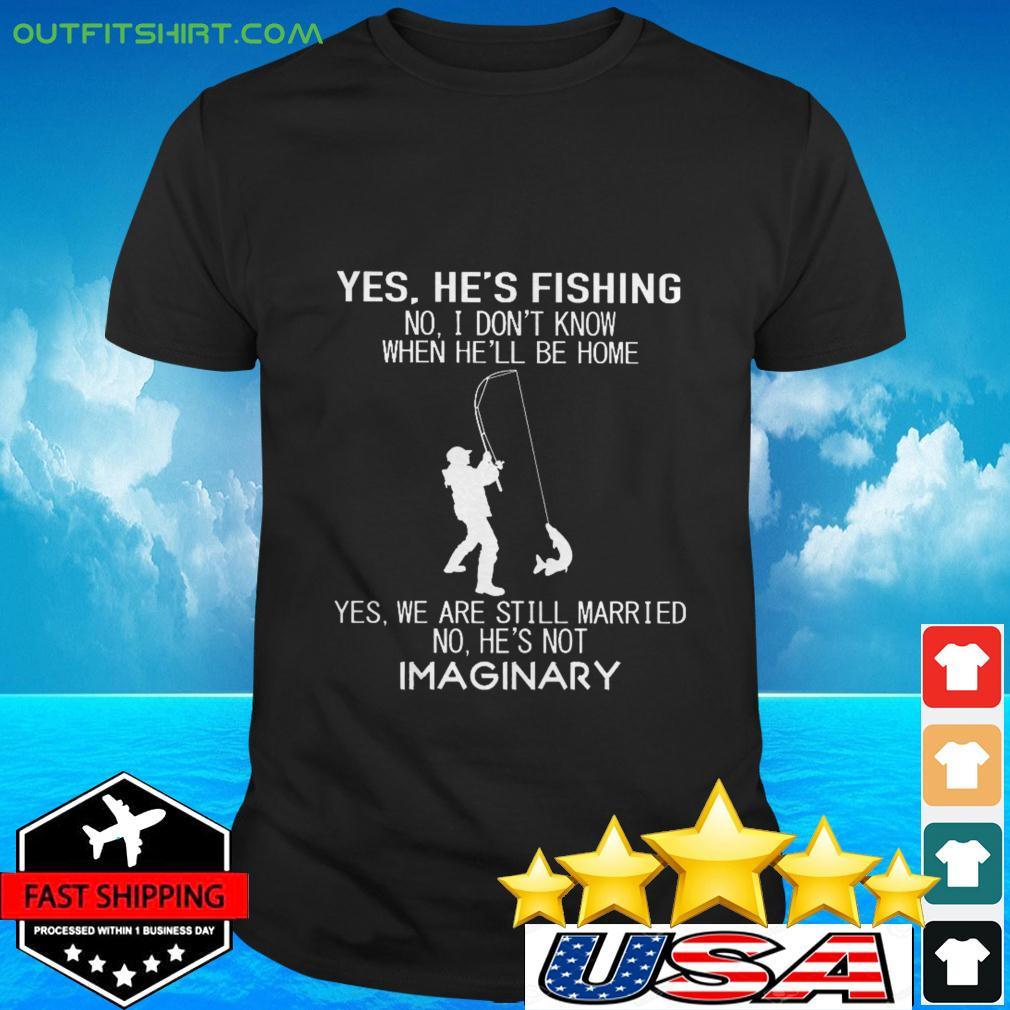 Yes he's fishing no I don't know when he'll be home yes we are still married t-shirt