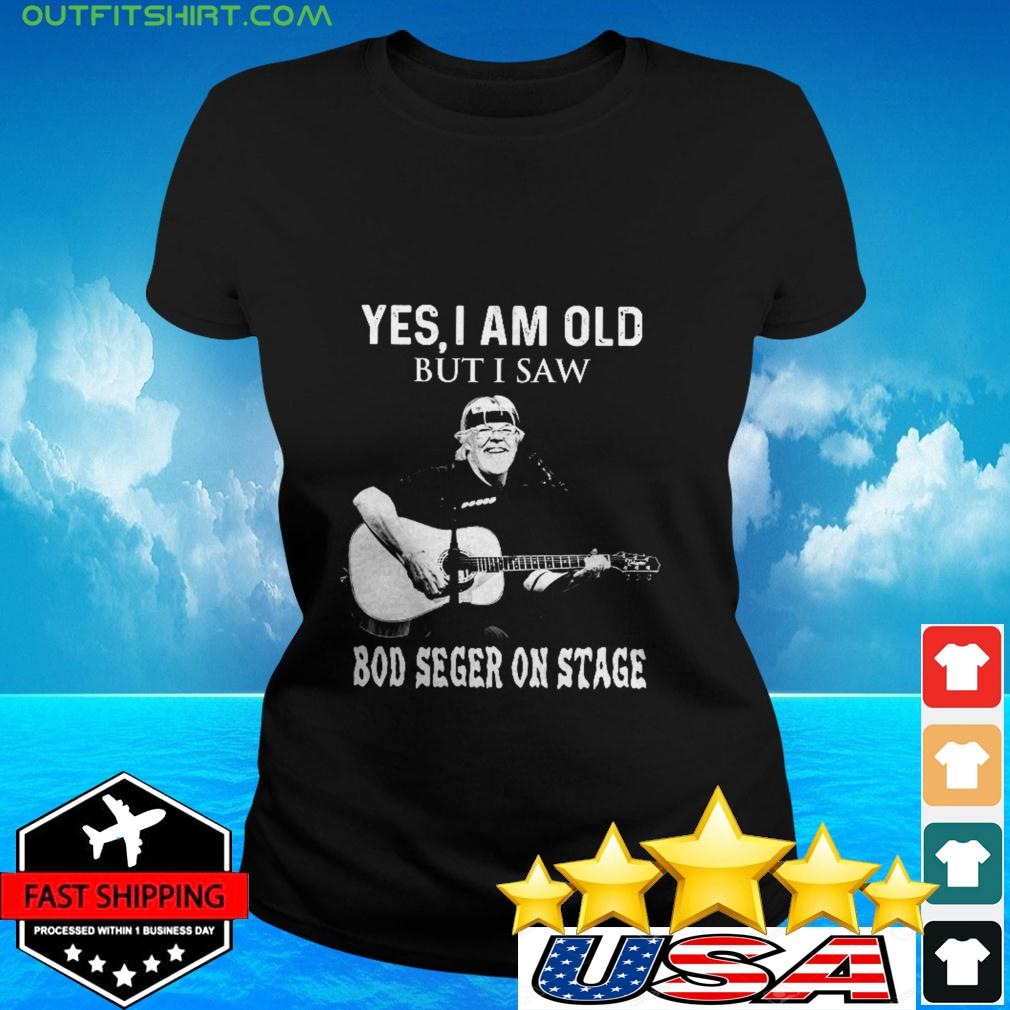 Yes I am old but I saw Bod Seger on stage ladies-tee
