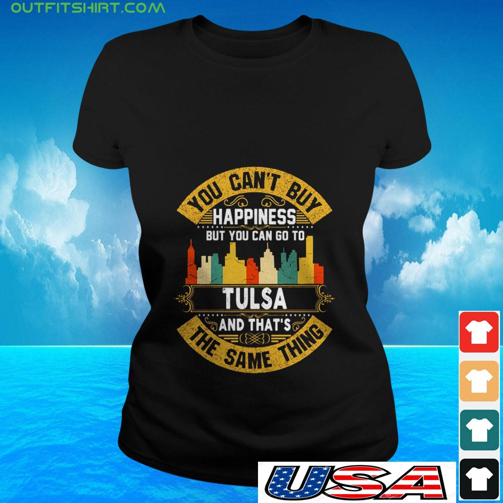 You can't buy happiness but you can go to Tulsa and that's the same thing ladies-tee