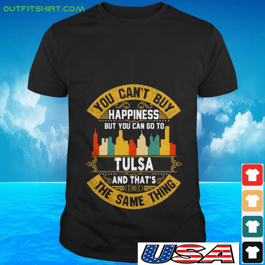 You can't buy happiness but you can go to Tulsa and that's the same thing t-shirt