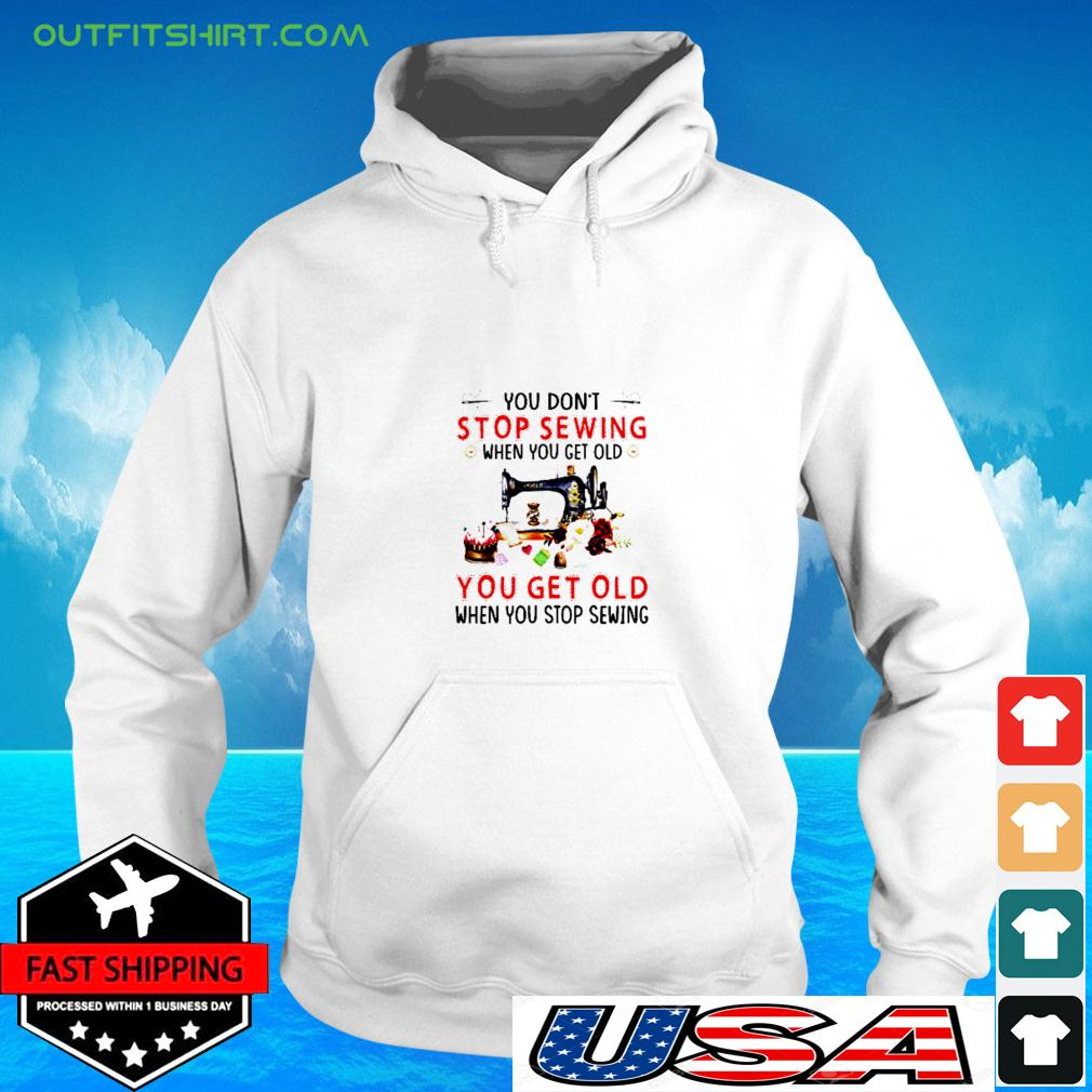 You don't stop sewing when you get old you get old when you stop sewing hoodie